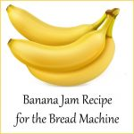 Banana Jam Recipe for the Bread Machine