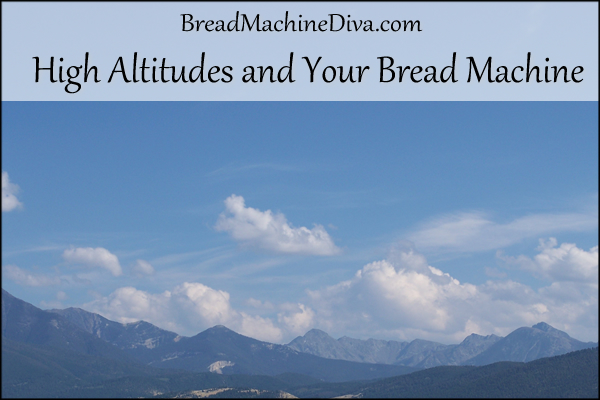 High Altitudes and Your Bread Machine